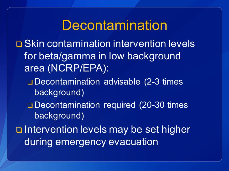 Decontamination  Skin contamination intervention levels for beta/gamma in low background area (NCRP/EPA):  Decontamination advisable (2-3 times background)  Decontamination required (20-30 times background)  Intervention levels may be set higher during emergency evacuation