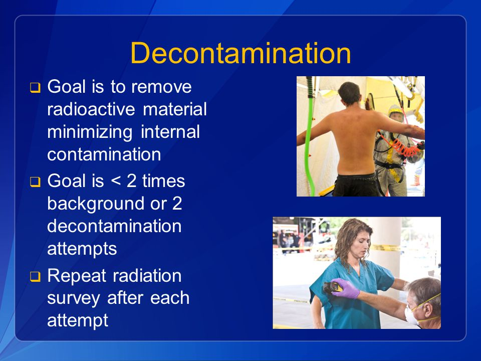 Decontamination  Goal is to remove radioactive material minimizing internal contamination  Goal is < 2 times background or 2 decontamination attempts  Repeat radiation survey after each attempt