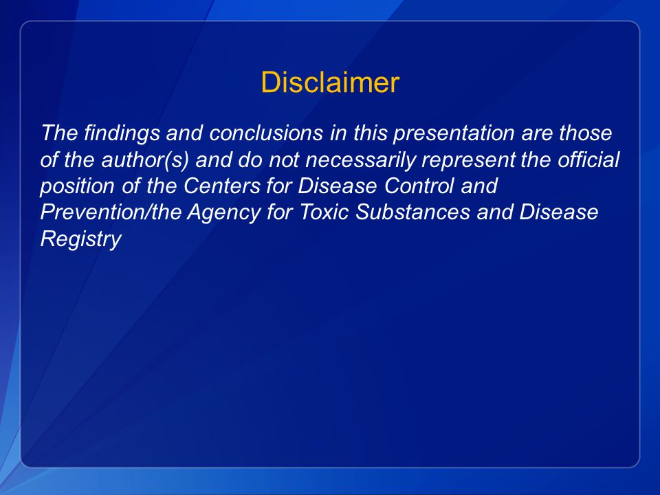 Disclaimer The findings and conclusions in this presentation are those of the author(s) and do not necessarily represent the official position of the Centers for Disease Control and Prevention/the Agency for Toxic Substances and Disease Registry
