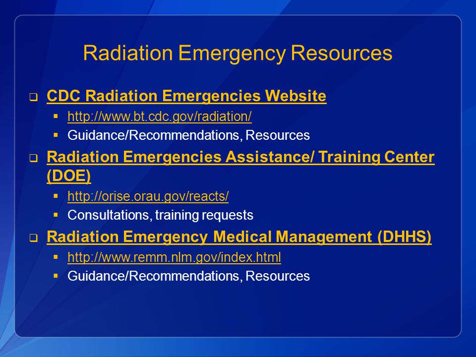 Radiation Emergency Resources  CDC Radiation Emergencies Website CDC Radiation Emergencies Website  http://www.bt.cdc.gov/radiation/ http://www.bt.cdc.gov/radiation/  Guidance/Recommendations, Resources  Radiation Emergencies Assistance/ Training Center (DOE) Radiation Emergencies Assistance/ Training Center (DOE)  http://orise.orau.gov/reacts/ http://orise.orau.gov/reacts/  Consultations, training requests  Radiation Emergency Medical Management (DHHS) Radiation Emergency Medical Management (DHHS)  http://www.remm.nlm.gov/index.html http://www.remm.nlm.gov/index.html  Guidance/Recommendations, Resources