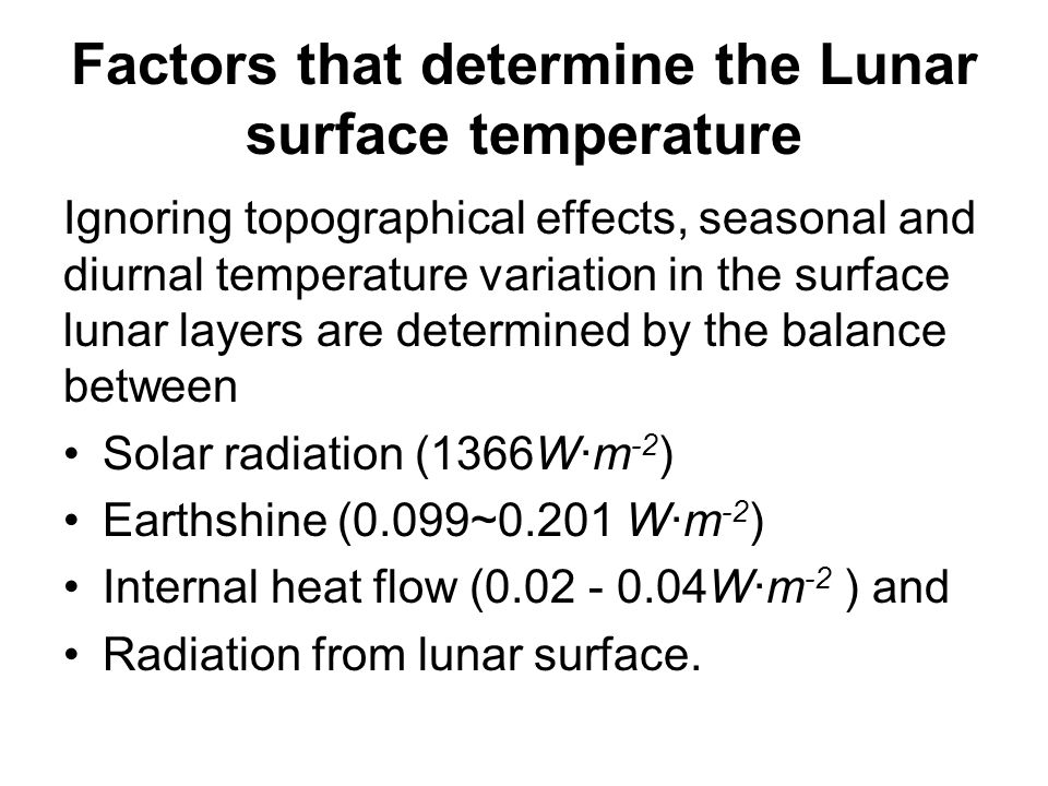 Factors that determine the Lunar surface temperature Ignoring topographical effects, seasonal and diurnal temperature variation in the surface lunar layers are determined by the balance between Solar radiation (1366W·m -2 ) Earthshine (0.099~0.201 W·m -2 ) Internal heat flow (0.02 - 0.04W·m -2 ) and Radiation from lunar surface.