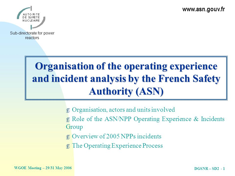 WGOE Meeting – 29/31 May 2006 Sub-directorate for power reactors www.asn.gouv.fr DGSNR – SD2 - 1 Organisation of the operating experience and incident analysis by the French Safety Authority (ASN) 4 Organisation, actors and units involved 4 Role of the ASN/NPP Operating Experience & Incidents Group 4 Overview of 2005 NPPs incidents 4 The Operating Experience Process