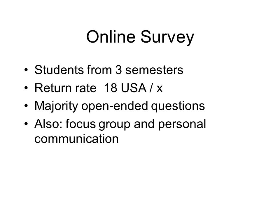 Online Survey Students from 3 semesters Return rate 18 USA / x Majority open-ended questions Also: focus group and personal communication