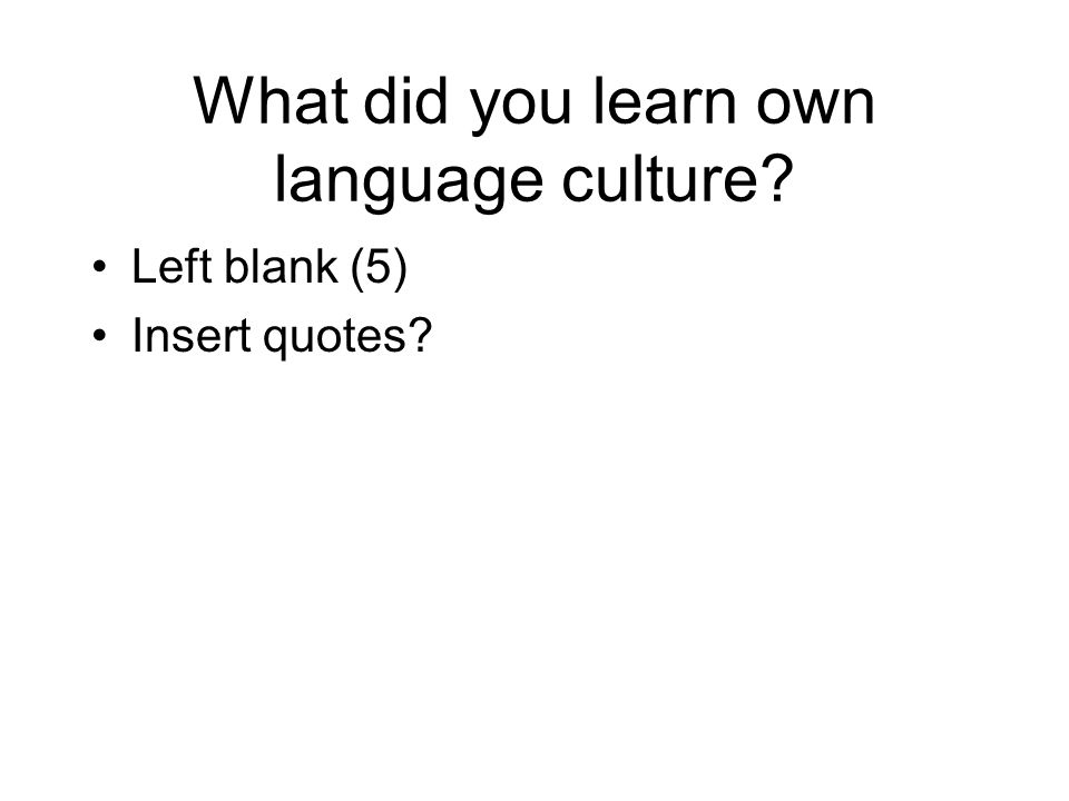 What did you learn own language culture? Left blank (5) Insert quotes?