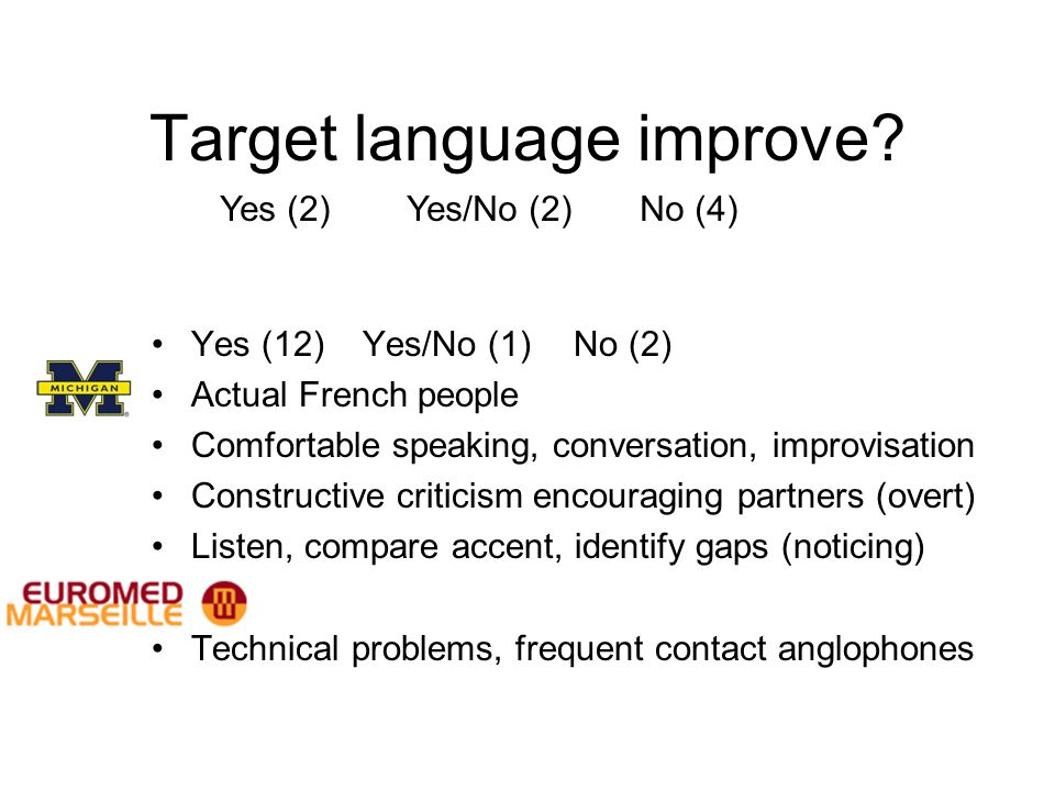 Target language improve? Yes (12) Yes/No (1) No (2) Actual French people Comfortable speaking, conversation, improvisation Constructive criticism enco