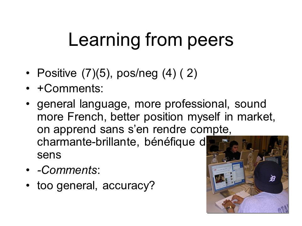 Learning from peers Positive (7)(5), pos/neg (4) ( 2) +Comments: general language, more professional, sound more French, better position myself in mar