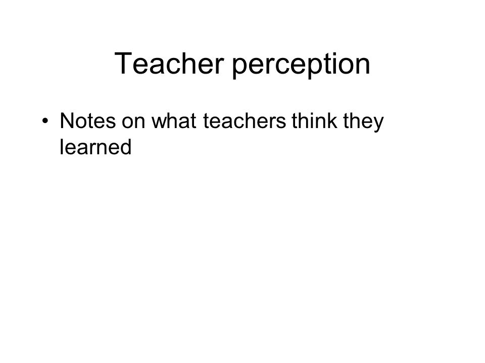 Teacher perception Notes on what teachers think they learned