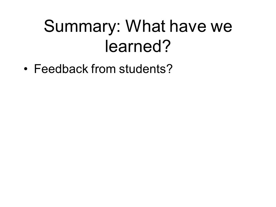 Summary: What have we learned? Feedback from students?