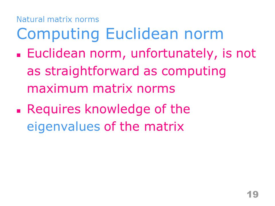 Natural matrix norms Computing Euclidean norm Euclidean norm, unfortunately, is not as straightforward as computing maximum matrix norms Requires knowledge of the eigenvalues of the matrix 19