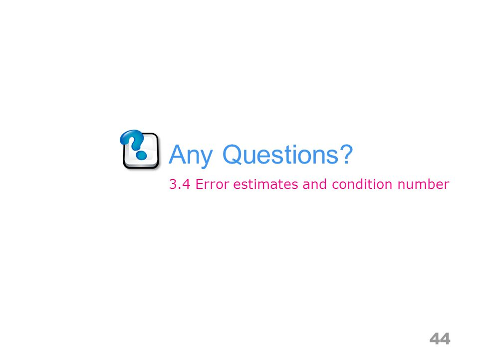 Any Questions 44 3.4 Error estimates and condition number
