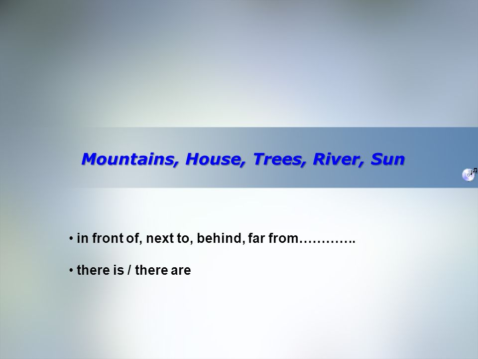 Home Objective Qualifications Education Employment Skills Mountains, House, Trees, River, Sun in front of, next to, behind, far from………….