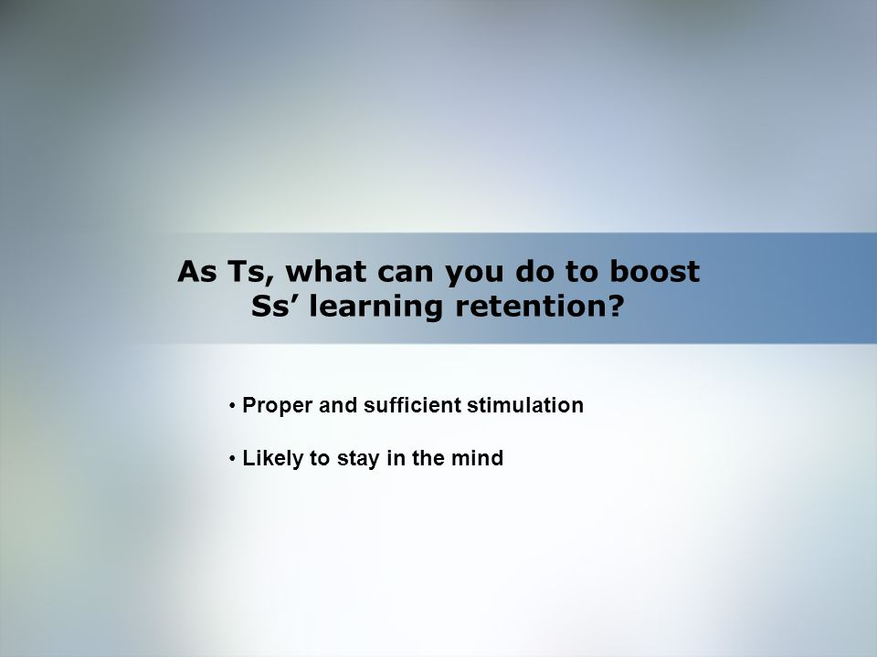 Home Objective Qualifications Education Employment Skills Proper and sufficient stimulation Likely to stay in the mind As Ts, what can you do to boost Ss' learning retention