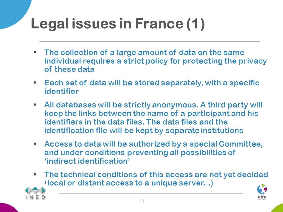 Legal issues in France (1) The collection of a large amount of data on the same individual requires a strict policy for protecting the privacy of these data Each set of data will be stored separately, with a specific identifier All databases will be strictly anonymous.