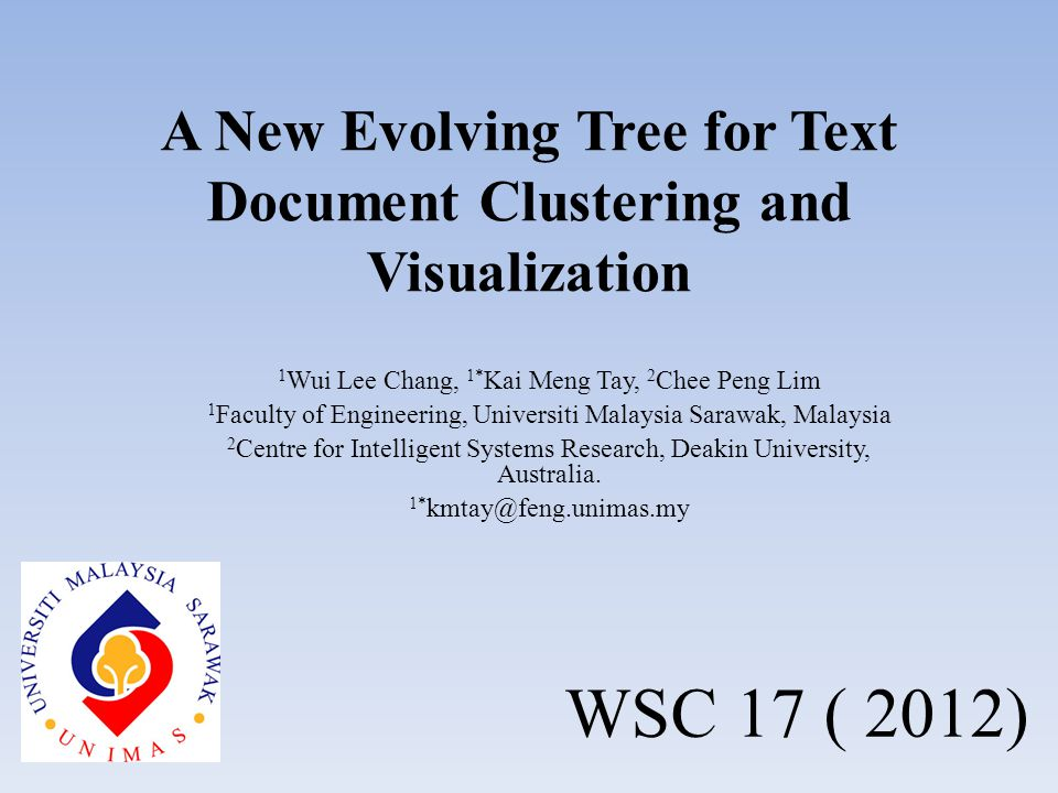 A New Evolving Tree for Text Document Clustering and Visualization 1 Wui Lee Chang, 1* Kai Meng Tay, 2 Chee Peng Lim 1 Faculty of Engineering, Universiti Malaysia Sarawak, Malaysia 2 Centre for Intelligent Systems Research, Deakin University, Australia.