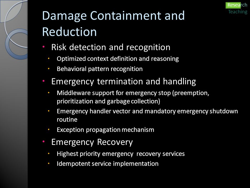 Damage Containment and Reduction  Risk detection and recognition  Optimized context definition and reasoning  Behavioral pattern recognition  Emergency termination and handling  Middleware support for emergency stop (preemption, prioritization and garbage collection)  Emergency handler vector and mandatory emergency shutdown routine  Exception propagation mechanism  Emergency Recovery  Highest priority emergency recovery services  Idempotent service implementation Research Teaching