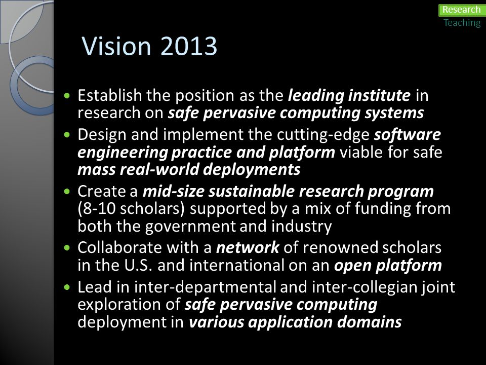 Vision 2013 Establish the position as the leading institute in research on safe pervasive computing systems Design and implement the cutting-edge soft