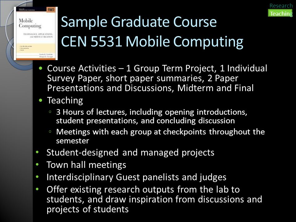 Sample Graduate Course CEN 5531 Mobile Computing Course Activities – 1 Group Term Project, 1 Individual Survey Paper, short paper summaries, 2 Paper Presentations and Discussions, Midterm and Final Teaching ◦ 3 Hours of lectures, including opening introductions, student presentations, and concluding discussion ◦ Meetings with each group at checkpoints throughout the semester Student-designed and managed projects Town hall meetings Interdisciplinary Guest panelists and judges Offer existing research outputs from the lab to students, and draw inspiration from discussions and projects of students Research Teaching