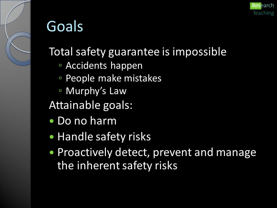 Goals Total safety guarantee is impossible ◦ Accidents happen ◦ People make mistakes ◦ Murphy's Law Attainable goals: Do no harm Handle safety risks Proactively detect, prevent and manage the inherent safety risks Research Teaching