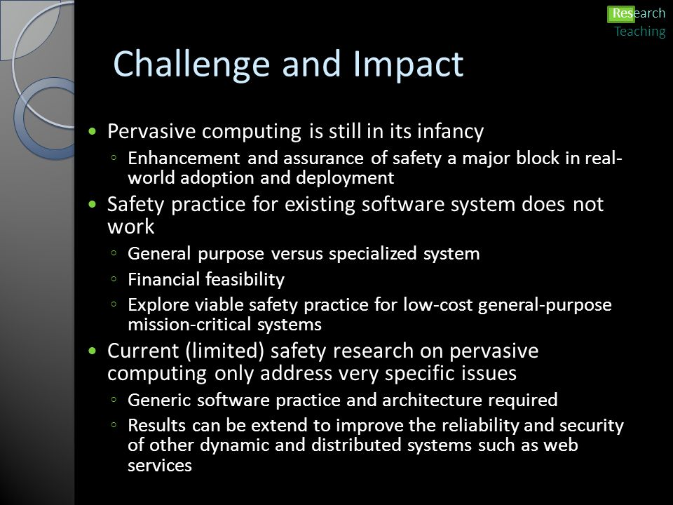 Challenge and Impact Pervasive computing is still in its infancy ◦ Enhancement and assurance of safety a major block in real- world adoption and deployment Safety practice for existing software system does not work ◦ General purpose versus specialized system ◦ Financial feasibility ◦ Explore viable safety practice for low-cost general-purpose mission-critical systems Current (limited) safety research on pervasive computing only address very specific issues ◦ Generic software practice and architecture required ◦ Results can be extend to improve the reliability and security of other dynamic and distributed systems such as web services Research Teaching