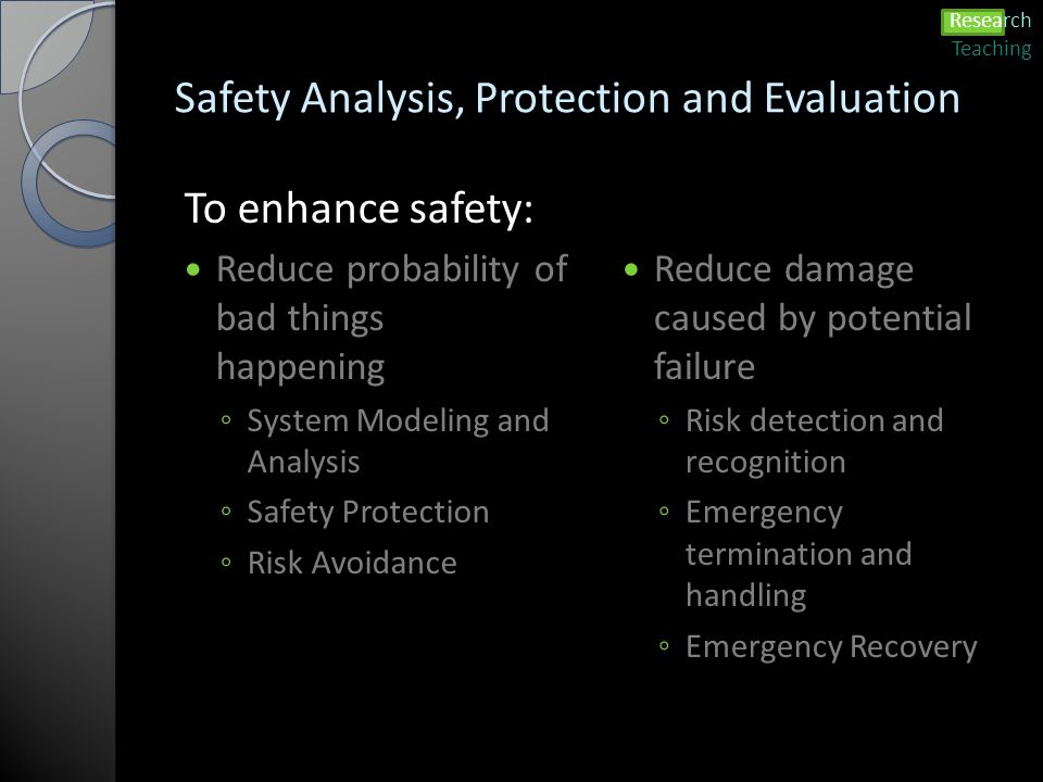 Safety Analysis, Protection and Evaluation To enhance safety: Reduce probability of bad things happening ◦ System Modeling and Analysis ◦ Safety Protection ◦ Risk Avoidance Reduce damage caused by potential failure ◦ Risk detection and recognition ◦ Emergency termination and handling ◦ Emergency Recovery Research Teaching