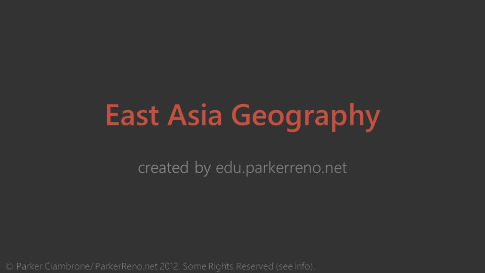 East Asia Geography created by edu.parkerreno.net © Parker Ciambrone/ ParkerReno.net 2012, Some Rights Reserved (see info).
