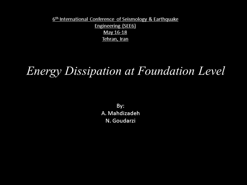 Energy Dissipation at Foundation Level By: A. Mahdizadeh N. Goudarzi 6 th International Conference of Seismology & Earthquake Engineering (SEE6) May 1