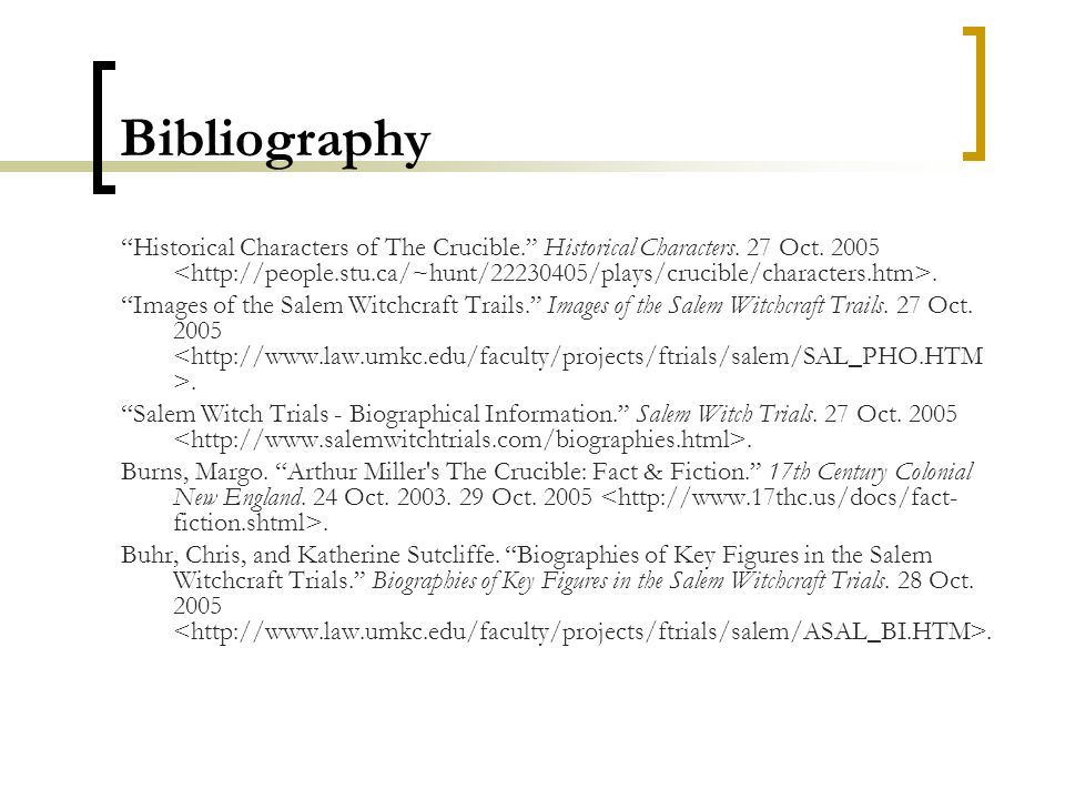 "Bibliography ""Historical Characters of The Crucible."" Historical Characters. 27 Oct. 2005. ""Images of the Salem Witchcraft Trails."" Images of the Sale"