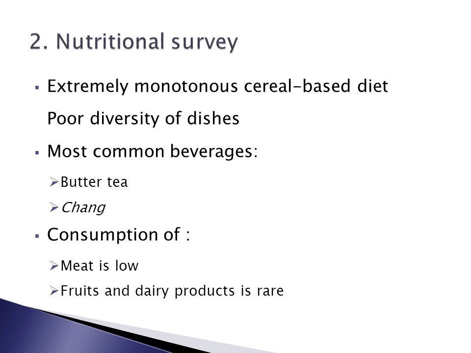  Extremely monotonous cereal-based diet Poor diversity of dishes  Most common beverages:  Butter tea  Chang  Consumption of :  Meat is low  Fruits and dairy products is rare