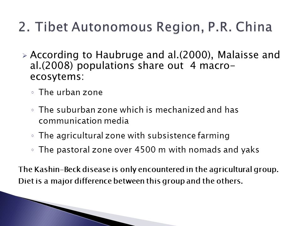  According to Haubruge and al.(2000), Malaisse and al.(2008) populations share out 4 macro- ecosytems: ◦ The urban zone ◦ The suburban zone which is mechanized and has communication media ◦ The agricultural zone with subsistence farming ◦ The pastoral zone over 4500 m with nomads and yaks The Kashin-Beck disease is only encountered in the agricultural group.