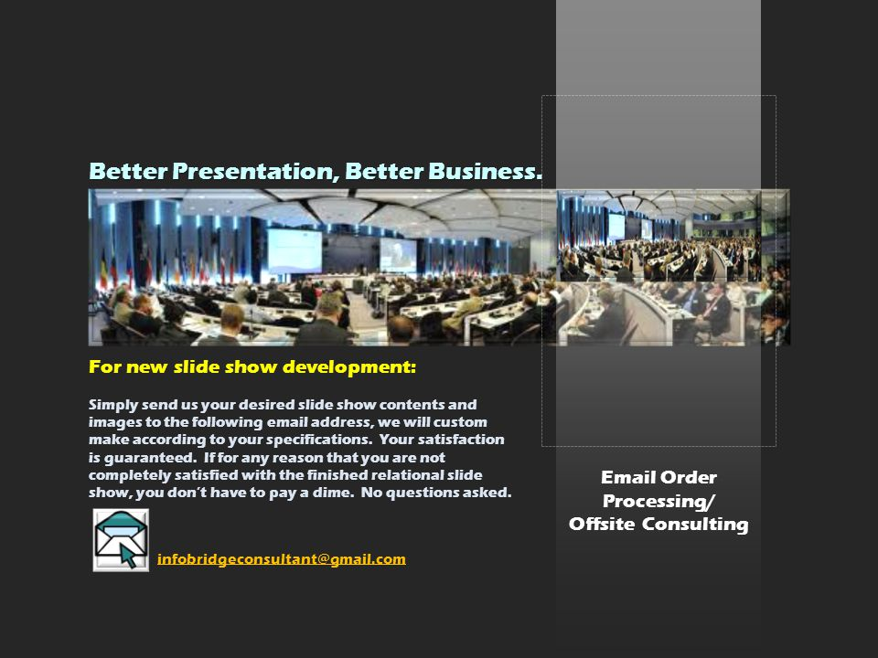Email Order Processing/ Offsite Consulting For new slide show development: Simply send us your desired slide show contents and images to the following email address, we will custom make according to your specifications.