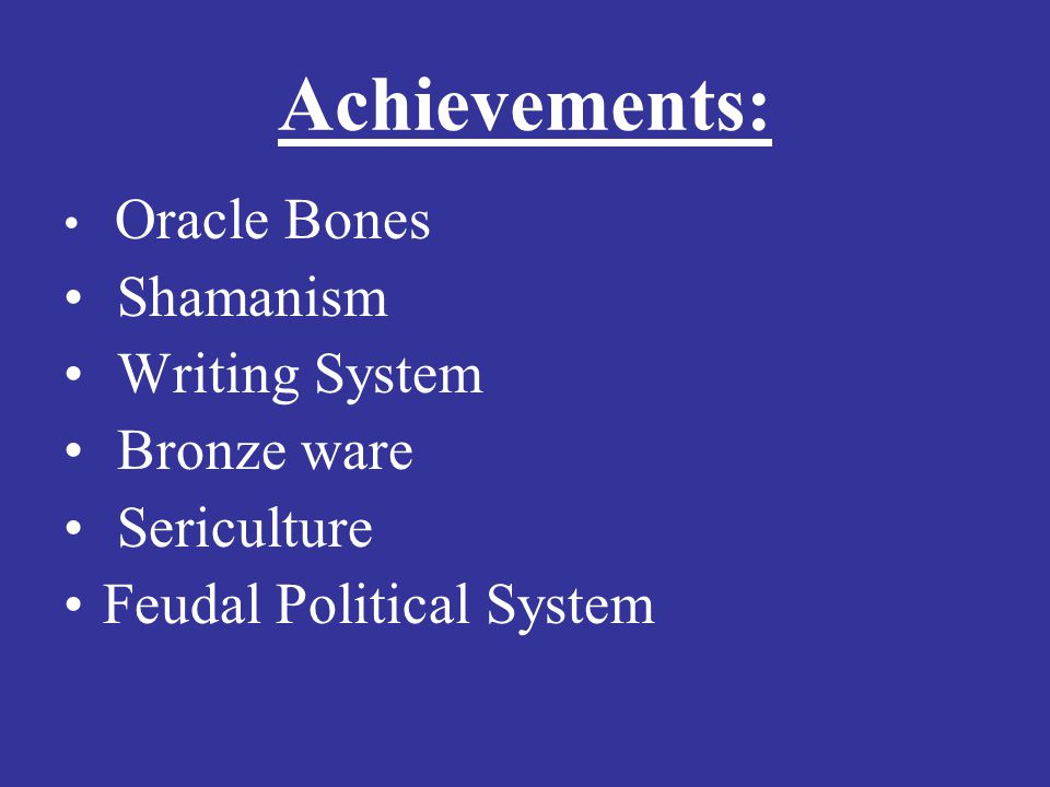 Achievements: Oracle Bones Shamanism Writing System Bronze ware Sericulture Feudal Political System