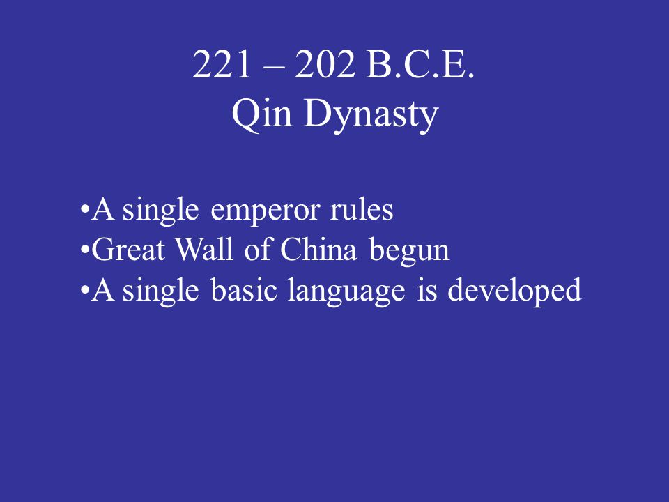 221 – 202 B.C.E. Qin Dynasty A single emperor rules Great Wall of China begun A single basic language is developed