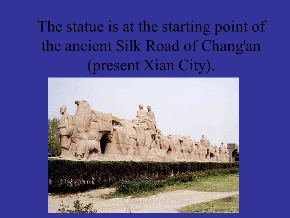 The statue is at the starting point of the ancient Silk Road of Chang'an (present Xian City).