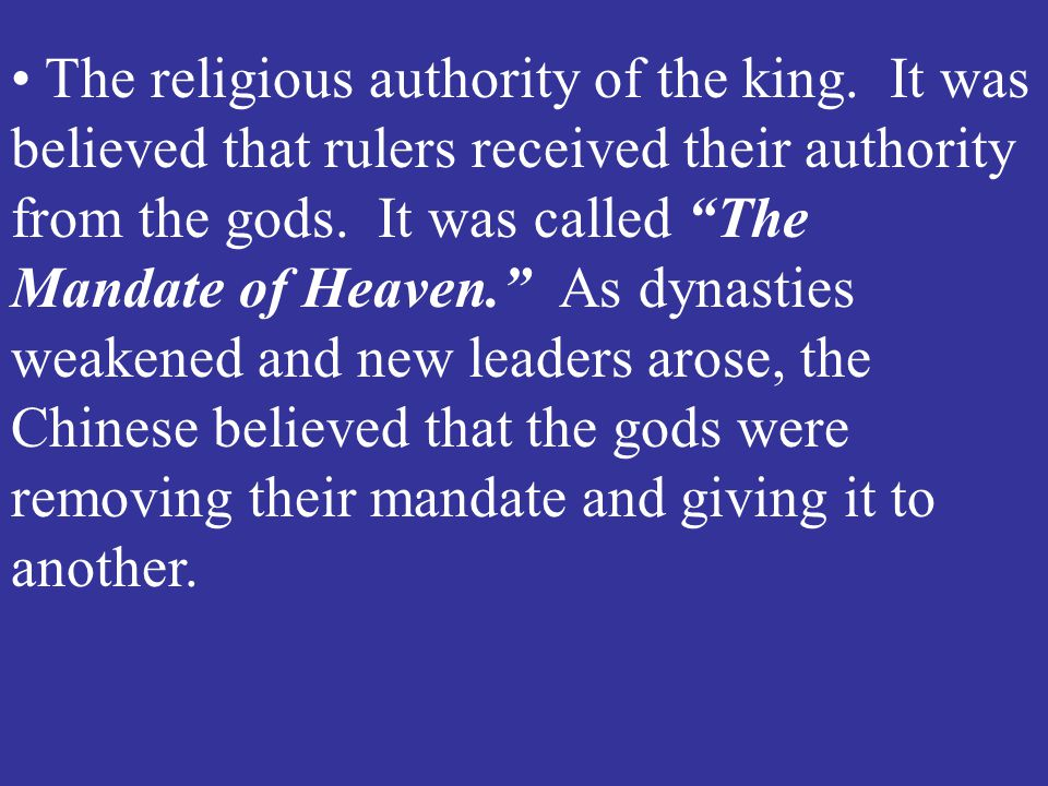 "The religious authority of the king. It was believed that rulers received their authority from the gods. It was called ""The Mandate of Heaven."" As dyn"