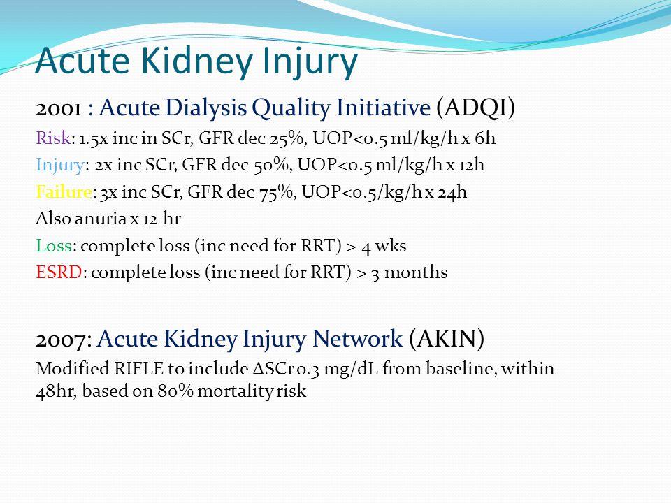 Acute Kidney Injury 2001 : Acute Dialysis Quality Initiative (ADQI) Risk: 1.5x inc in SCr, GFR dec 25%, UOP<0.5 ml/kg/h x 6h Injury: 2x inc SCr, GFR d