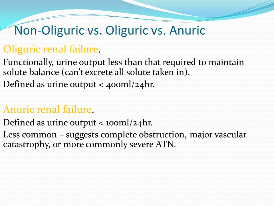 Non-Oliguric vs. Oliguric vs. Anuric Oliguric renal failure. Functionally, urine output less than that required to maintain solute balance (can't excr
