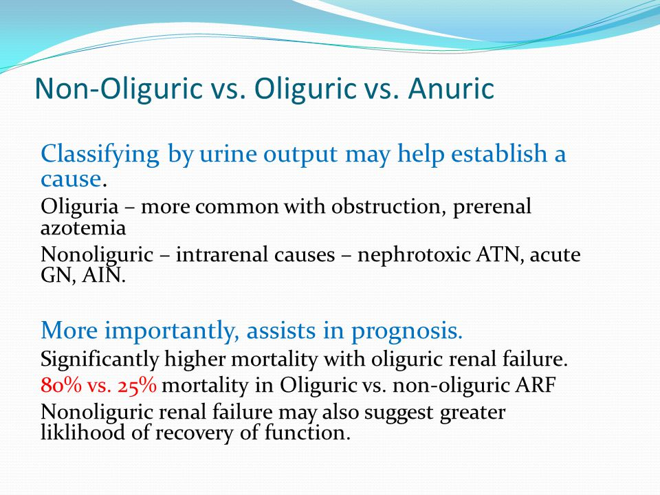 Non-Oliguric vs. Oliguric vs. Anuric Classifying by urine output may help establish a cause. Oliguria – more common with obstruction, prerenal azotemi