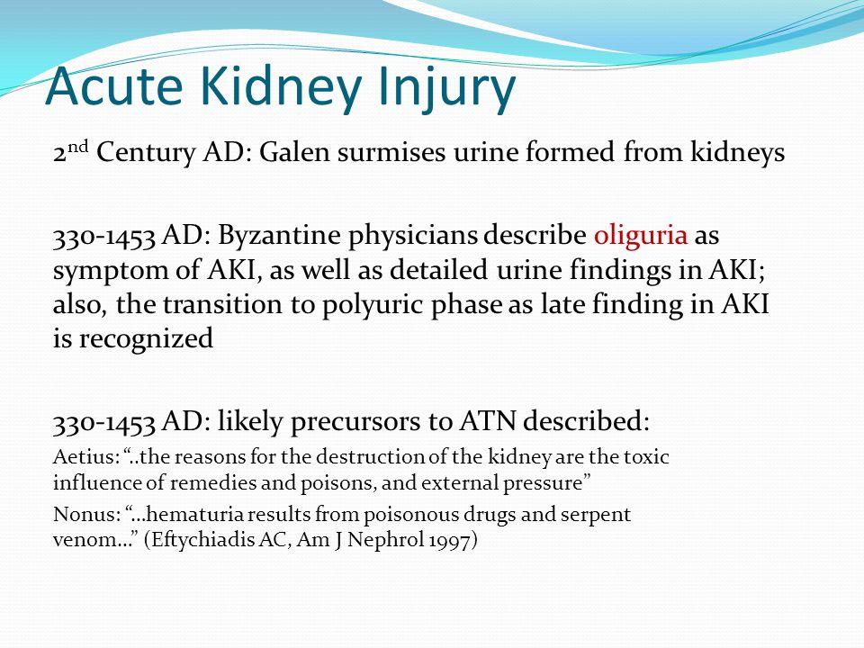 Acute Kidney Injury 2 nd Century AD: Galen surmises urine formed from kidneys 330-1453 AD: Byzantine physicians describe oliguria as symptom of AKI, a