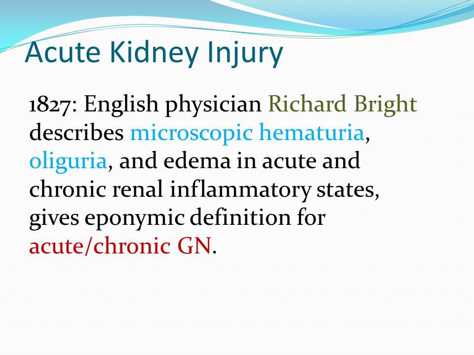 Acute Kidney Injury 1827: English physician Richard Bright describes microscopic hematuria, oliguria, and edema in acute and chronic renal inflammator