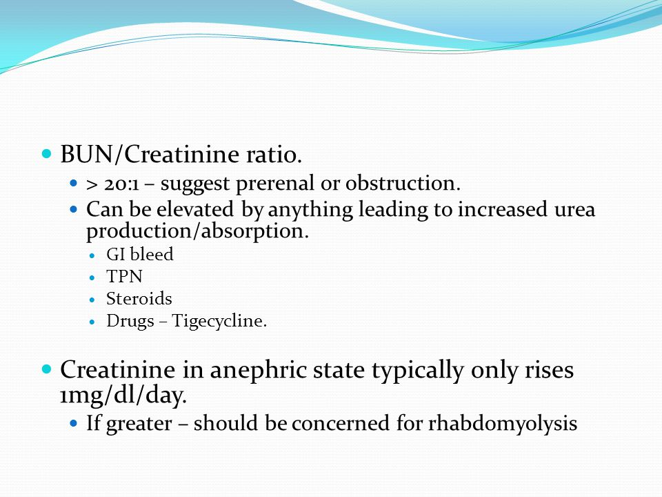 BUN/Creatinine ratio. > 20:1 – suggest prerenal or obstruction. Can be elevated by anything leading to increased urea production/absorption. GI bleed