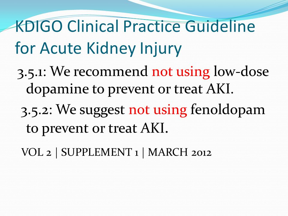 KDIGO Clinical Practice Guideline for Acute Kidney Injury 3.5.1: We recommend not using low-dose dopamine to prevent or treat AKI. 3.5.2: We suggest n