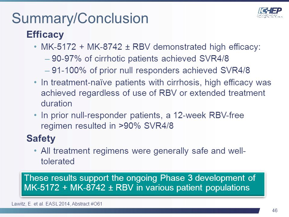 46 Efficacy MK-5172 + MK-8742 ± RBV demonstrated high efficacy: –90-97% of cirrhotic patients achieved SVR4/8 –91-100% of prior null responders achieved SVR4/8 In treatment-naïve patients with cirrhosis, high efficacy was achieved regardless of use of RBV or extended treatment duration In prior null-responder patients, a 12-week RBV-free regimen resulted in >90% SVR4/8 Safety All treatment regimens were generally safe and well- tolerated These results support the ongoing Phase 3 development of MK-5172 + MK-8742 ± RBV in various patient populations Lawitz, E.