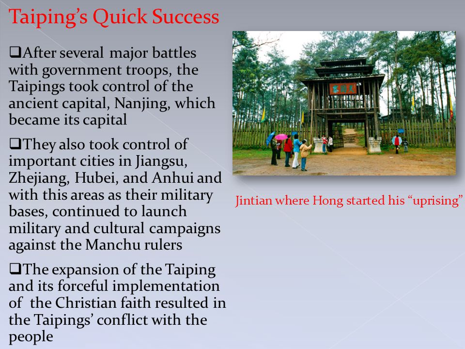 Taiping's Quick Success  After several major battles with government troops, the Taipings took control of the ancient capital, Nanjing, which became its capital  They also took control of important cities in Jiangsu, Zhejiang, Hubei, and Anhui and with this areas as their military bases, continued to launch military and cultural campaigns against the Manchu rulers  The expansion of the Taiping and its forceful implementation of the Christian faith resulted in the Taipings' conflict with the people Jintian where Hong started his uprising