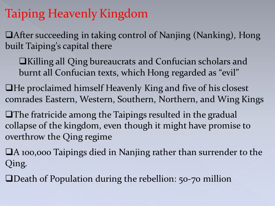 Taiping Heavenly Kingdom  After succeeding in taking control of Nanjing (Nanking), Hong built Taiping's capital there  Killing all Qing bureaucrats and Confucian scholars and burnt all Confucian texts, which Hong regarded as evil  He proclaimed himself Heavenly King and five of his closest comrades Eastern, Western, Southern, Northern, and Wing Kings  The fratricide among the Taipings resulted in the gradual collapse of the kingdom, even though it might have promise to overthrow the Qing regime  A 100,000 Taipings died in Nanjing rather than surrender to the Qing.