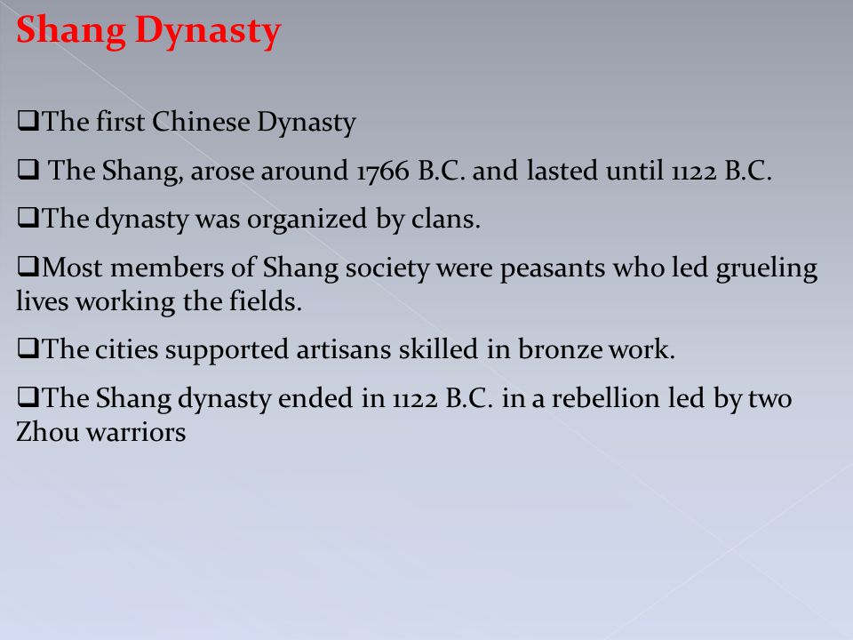 Shang Dynasty  The first Chinese Dynasty  The Shang, arose around 1766 B.C. and lasted until 1122 B.C.  The dynasty was organized by clans.  Most