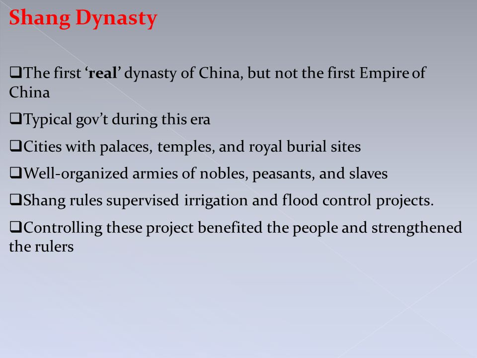 Shang Dynasty  The first 'real' dynasty of China, but not the first Empire of China  Typical gov't during this era  Cities with palaces, temples, and royal burial sites  Well-organized armies of nobles, peasants, and slaves  Shang rules supervised irrigation and flood control projects.