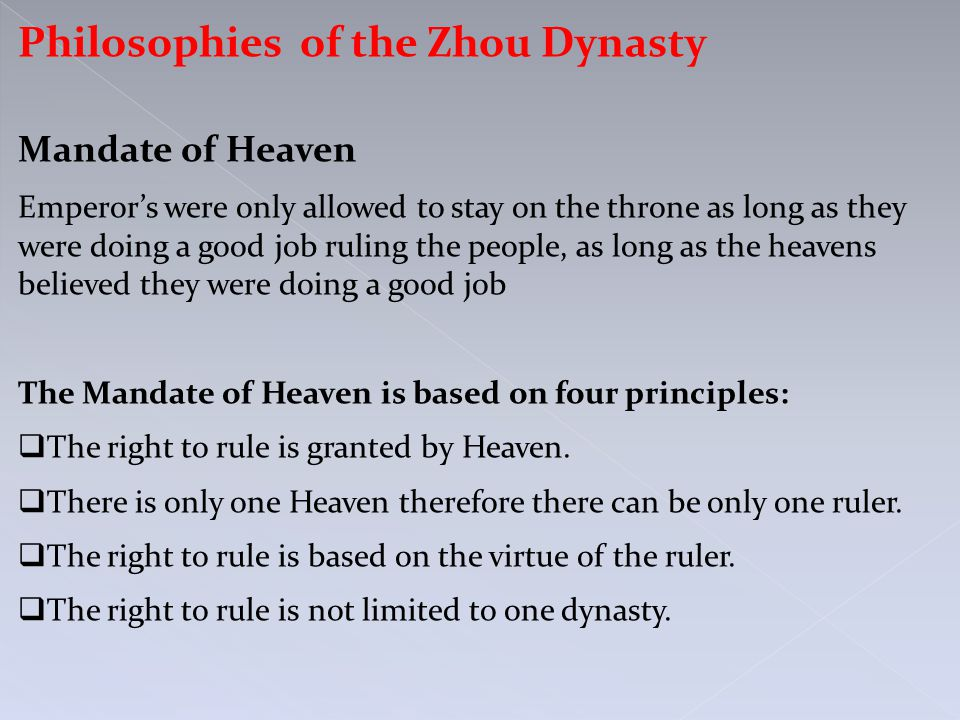 Philosophies of the Zhou Dynasty Mandate of Heaven Emperor's were only allowed to stay on the throne as long as they were doing a good job ruling the