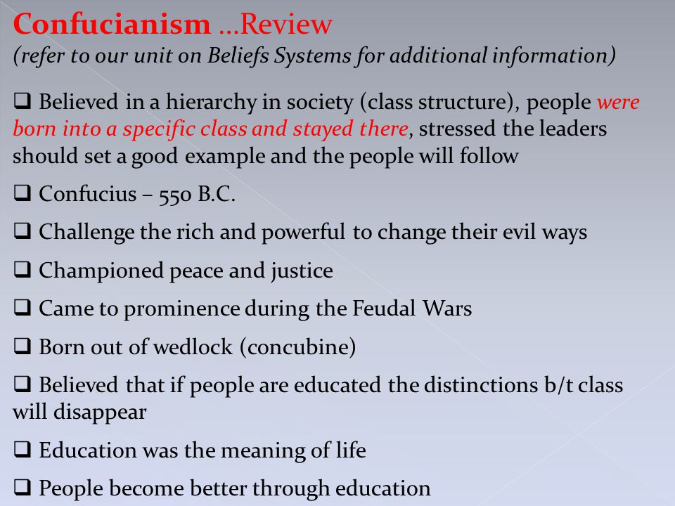 Confucianism …Review (refer to our unit on Beliefs Systems for additional information)  Believed in a hierarchy in society (class structure), people were born into a specific class and stayed there, stressed the leaders should set a good example and the people will follow  Confucius – 550 B.C.