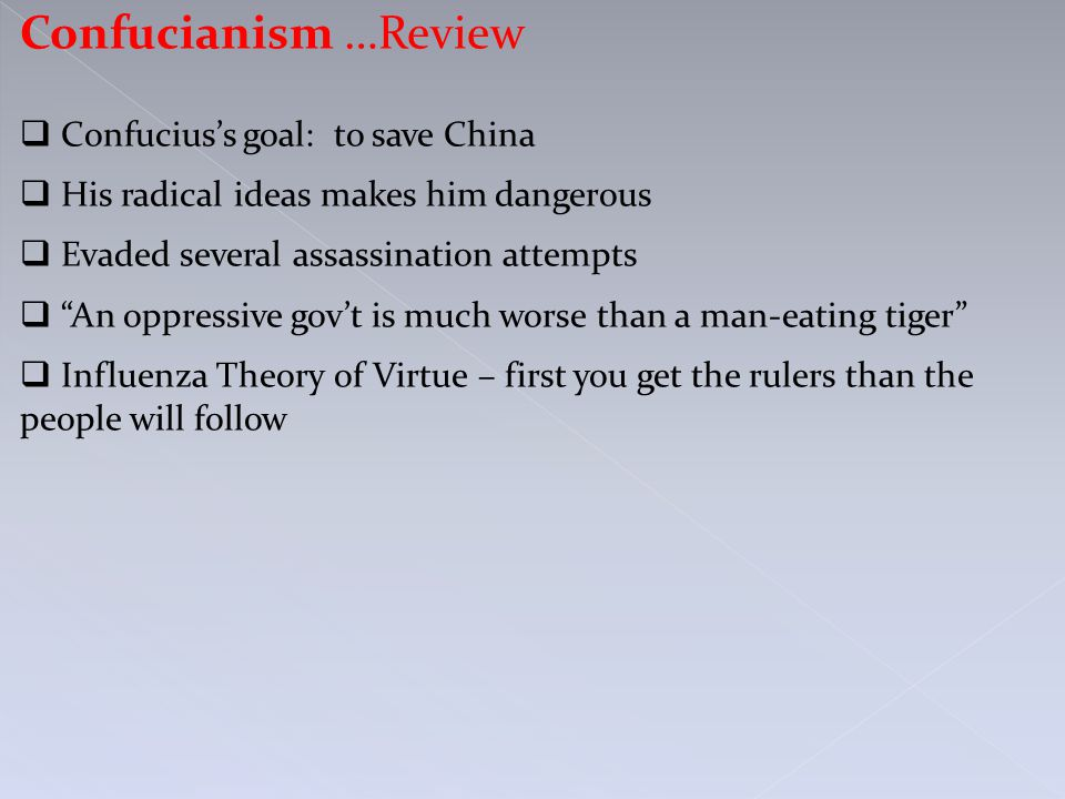Confucianism …Review  Confucius's goal: to save China  His radical ideas makes him dangerous  Evaded several assassination attempts  An oppressive gov't is much worse than a man-eating tiger  Influenza Theory of Virtue – first you get the rulers than the people will follow