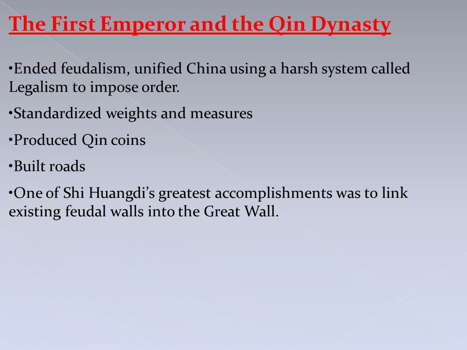 The First Emperor and the Qin Dynasty Ended feudalism, unified China using a harsh system called Legalism to impose order.
